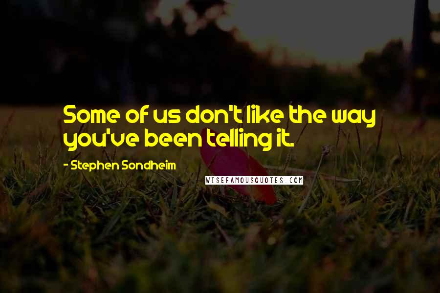 Stephen Sondheim quotes: Some of us don't like the way you've been telling it.