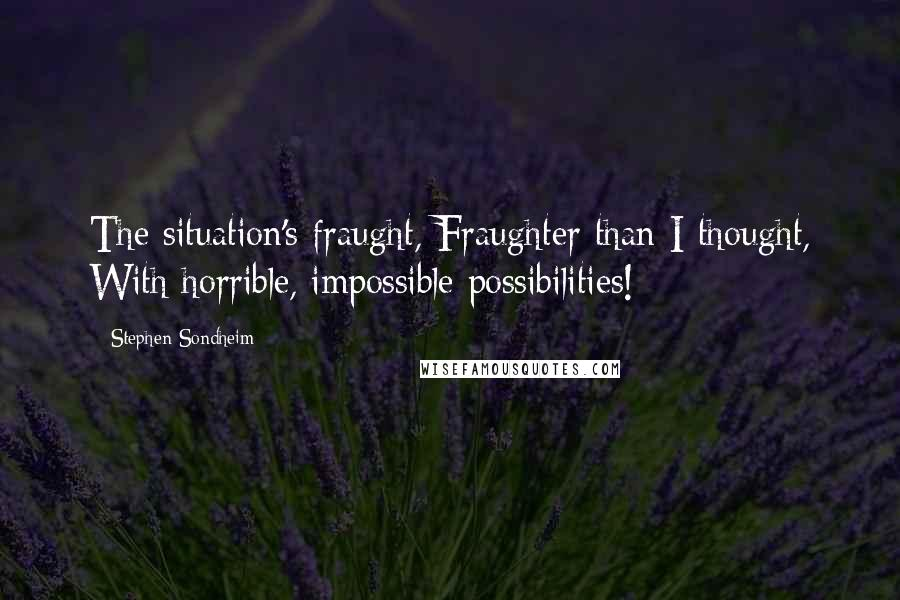 Stephen Sondheim quotes: The situation's fraught, Fraughter than I thought, With horrible, impossible possibilities!
