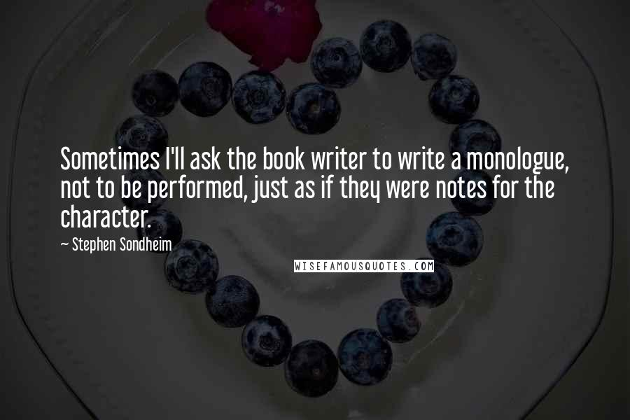 Stephen Sondheim quotes: Sometimes I'll ask the book writer to write a monologue, not to be performed, just as if they were notes for the character.