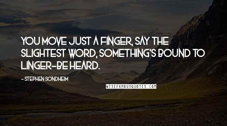 Stephen Sondheim quotes: You move just a finger, say the slightest word, something's bound to linger-be heard.