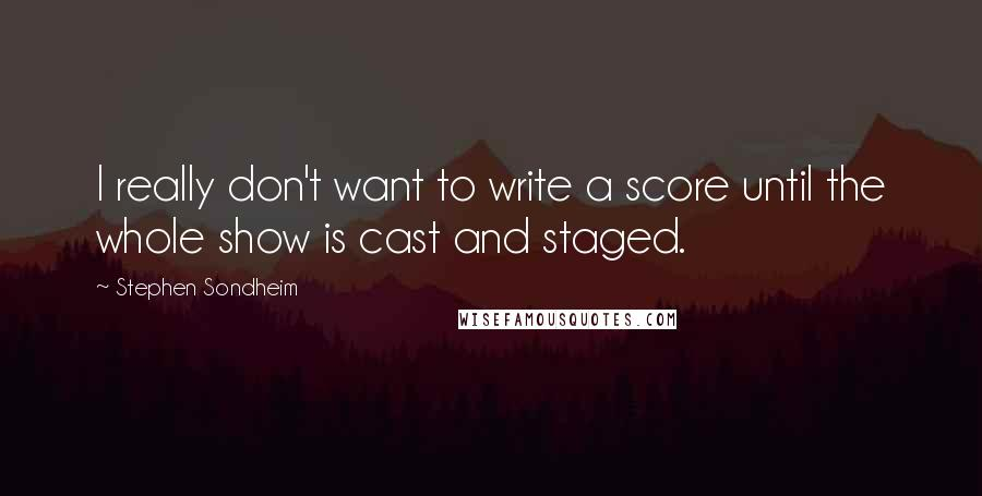 Stephen Sondheim quotes: I really don't want to write a score until the whole show is cast and staged.
