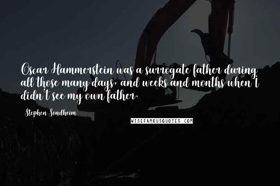 Stephen Sondheim quotes: Oscar Hammerstein was a surrogate father during all those many days, and weeks and months when I didn't see my own father.