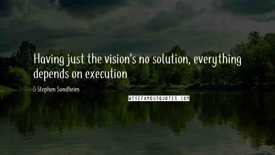 Stephen Sondheim quotes: Having just the vision's no solution, everything depends on execution