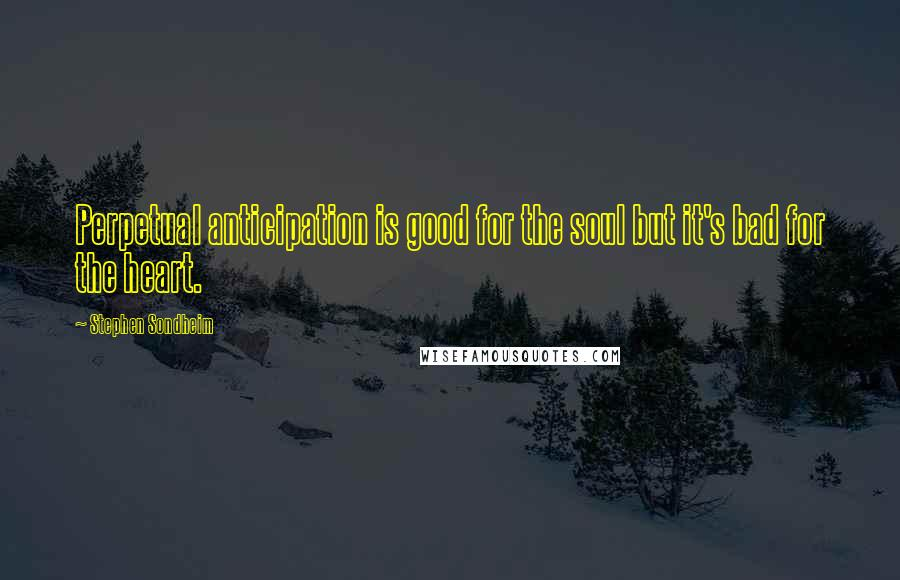 Stephen Sondheim quotes: Perpetual anticipation is good for the soul but it's bad for the heart.