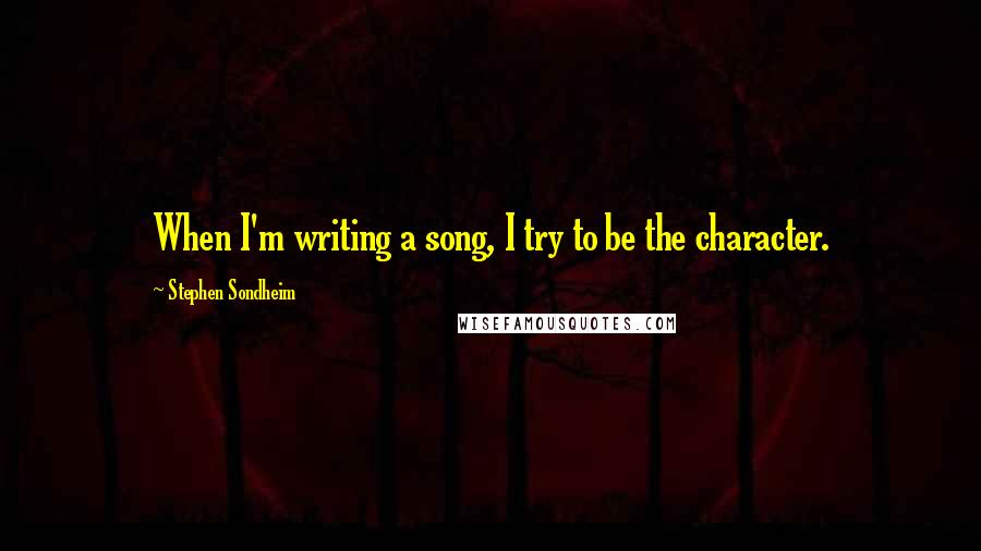 Stephen Sondheim quotes: When I'm writing a song, I try to be the character.
