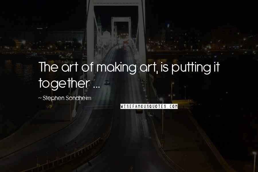 Stephen Sondheim quotes: The art of making art, is putting it together ...