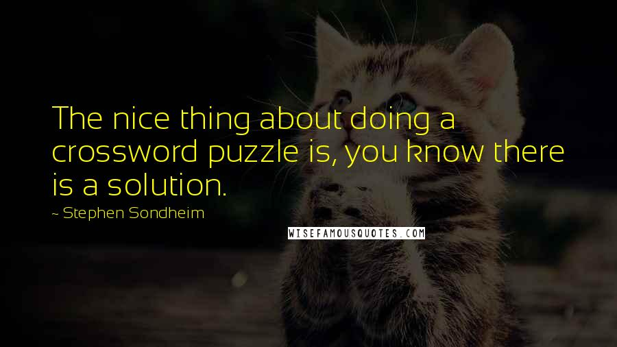 Stephen Sondheim quotes: The nice thing about doing a crossword puzzle is, you know there is a solution.