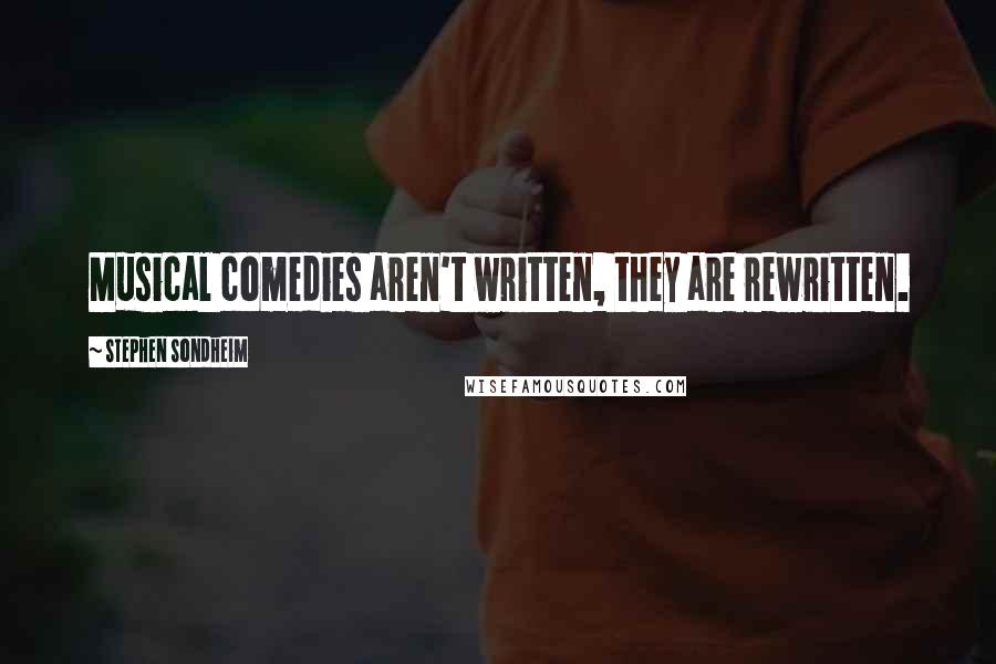 Stephen Sondheim quotes: Musical comedies aren't written, they are rewritten.