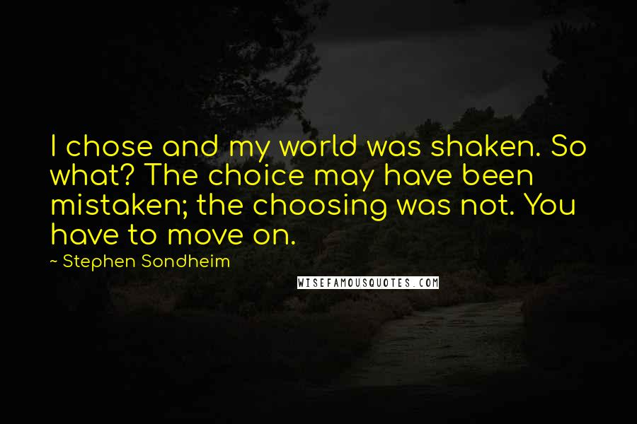 Stephen Sondheim quotes: I chose and my world was shaken. So what? The choice may have been mistaken; the choosing was not. You have to move on.