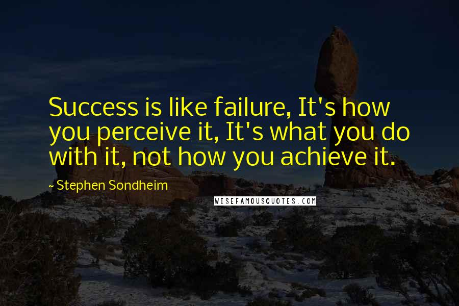 Stephen Sondheim quotes: Success is like failure, It's how you perceive it, It's what you do with it, not how you achieve it.