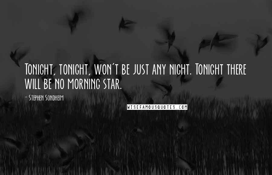 Stephen Sondheim quotes: Tonight, tonight, won't be just any night. Tonight there will be no morning star.