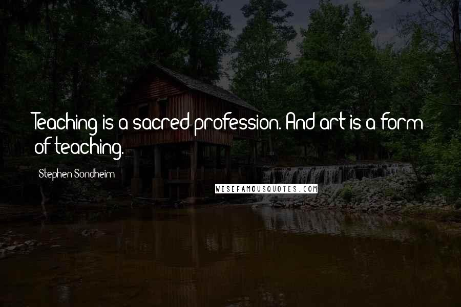 Stephen Sondheim quotes: Teaching is a sacred profession. And art is a form of teaching.