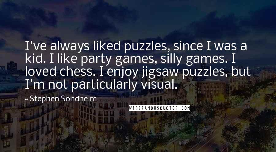 Stephen Sondheim quotes: I've always liked puzzles, since I was a kid. I like party games, silly games. I loved chess. I enjoy jigsaw puzzles, but I'm not particularly visual.