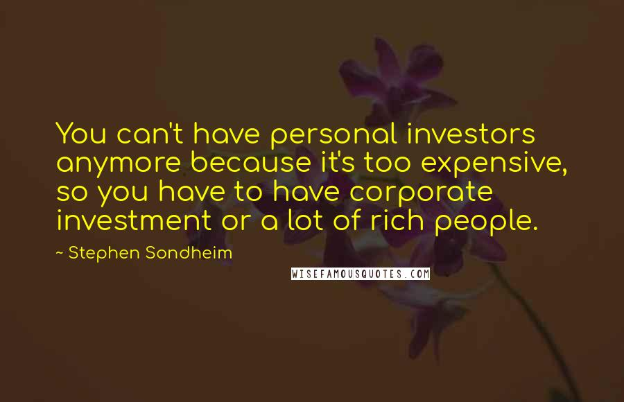 Stephen Sondheim quotes: You can't have personal investors anymore because it's too expensive, so you have to have corporate investment or a lot of rich people.