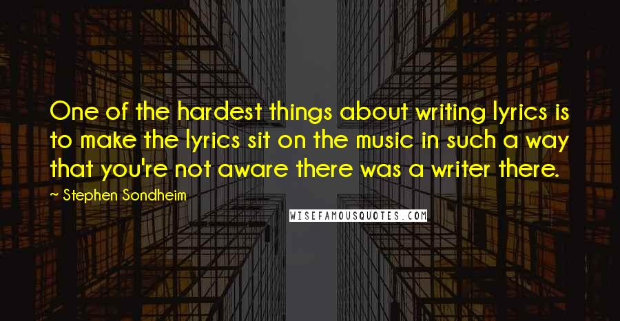 Stephen Sondheim quotes: One of the hardest things about writing lyrics is to make the lyrics sit on the music in such a way that you're not aware there was a writer there.