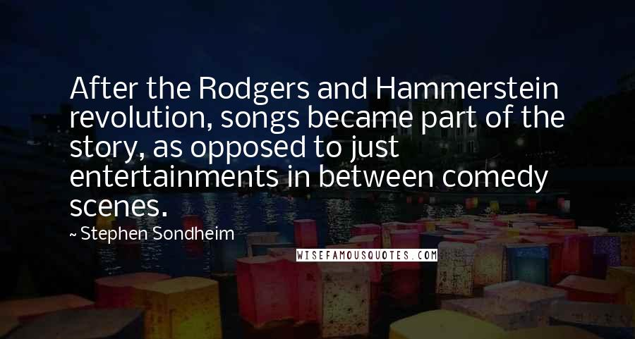 Stephen Sondheim quotes: After the Rodgers and Hammerstein revolution, songs became part of the story, as opposed to just entertainments in between comedy scenes.