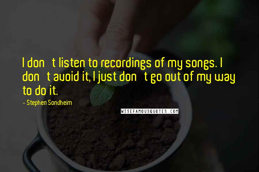 Stephen Sondheim quotes: I don't listen to recordings of my songs. I don't avoid it, I just don't go out of my way to do it.