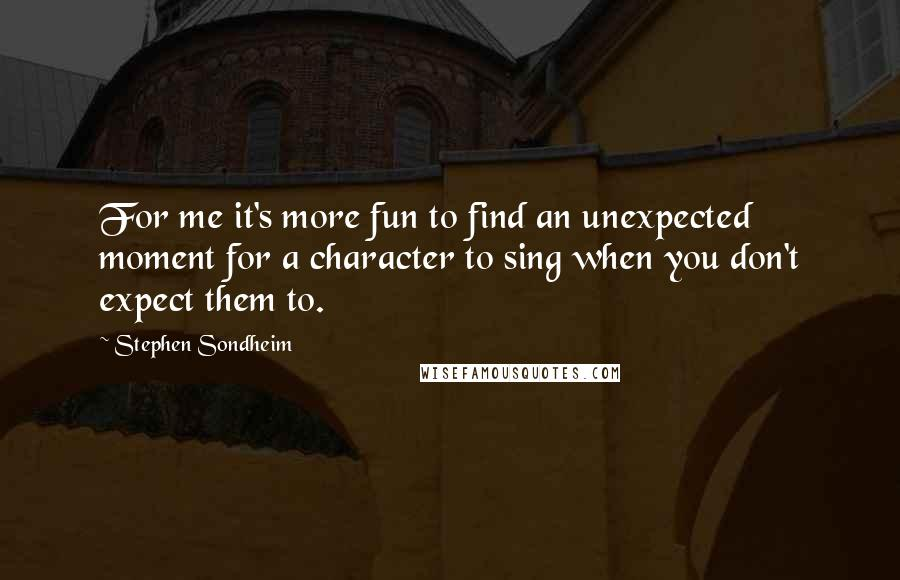 Stephen Sondheim quotes: For me it's more fun to find an unexpected moment for a character to sing when you don't expect them to.