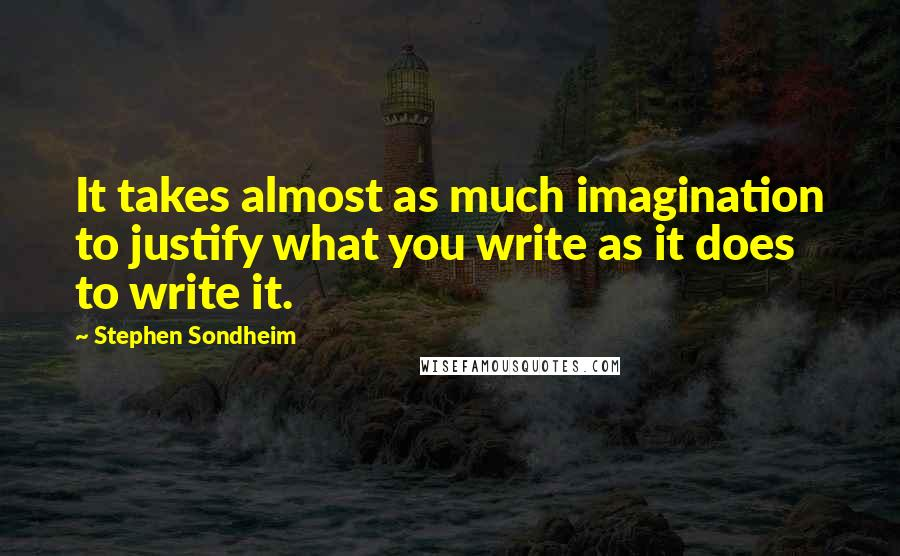 Stephen Sondheim quotes: It takes almost as much imagination to justify what you write as it does to write it.