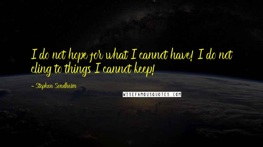 Stephen Sondheim quotes: I do not hope for what I cannot have! I do not cling to things I cannot keep!
