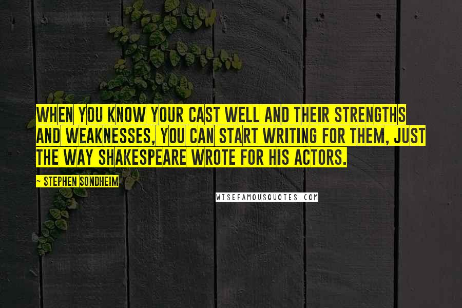 Stephen Sondheim quotes: When you know your cast well and their strengths and weaknesses, you can start writing for them, just the way Shakespeare wrote for his actors.