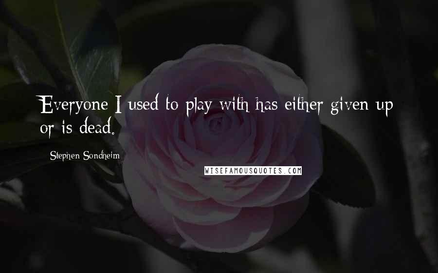 Stephen Sondheim quotes: Everyone I used to play with has either given up or is dead.