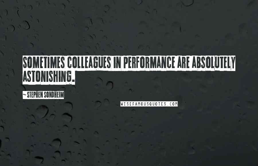 Stephen Sondheim quotes: Sometimes colleagues in performance are absolutely astonishing.