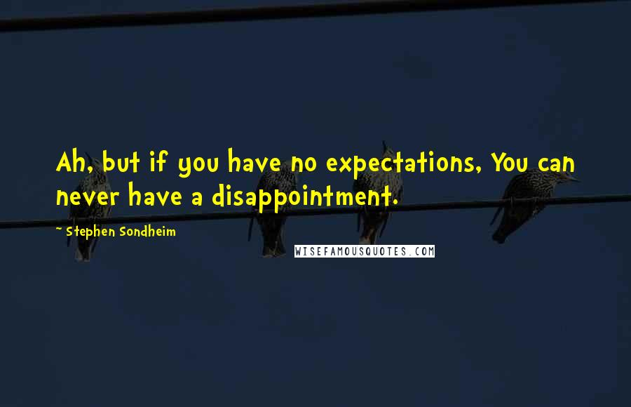 Stephen Sondheim quotes: Ah, but if you have no expectations, You can never have a disappointment.