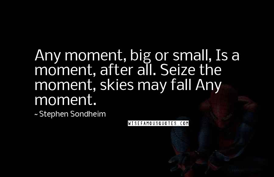 Stephen Sondheim quotes: Any moment, big or small, Is a moment, after all. Seize the moment, skies may fall Any moment.