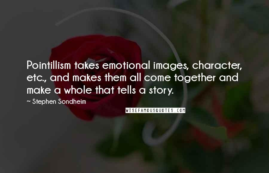 Stephen Sondheim quotes: Pointillism takes emotional images, character, etc., and makes them all come together and make a whole that tells a story.
