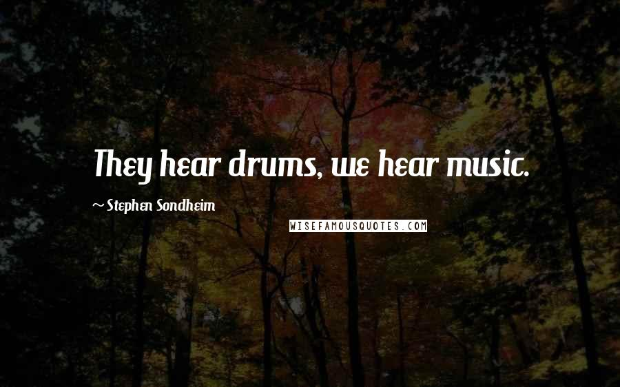 Stephen Sondheim quotes: They hear drums, we hear music.