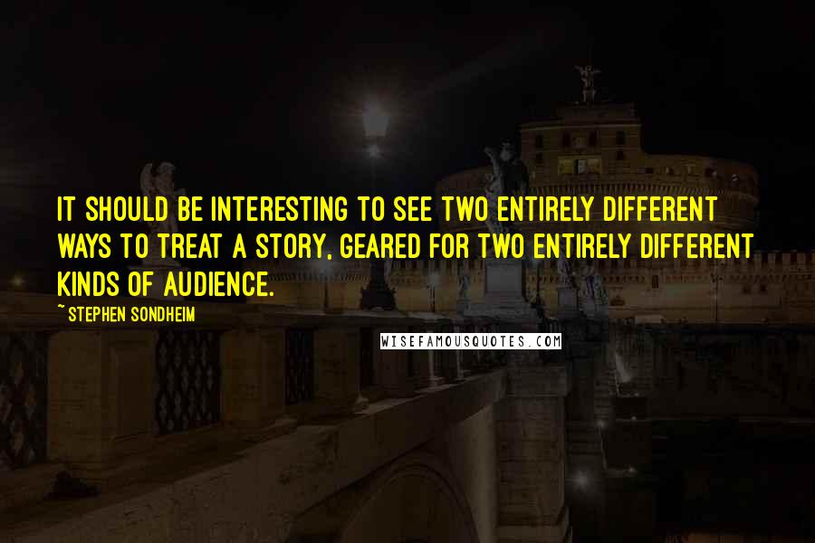 Stephen Sondheim quotes: It should be interesting to see two entirely different ways to treat a story, geared for two entirely different kinds of audience.