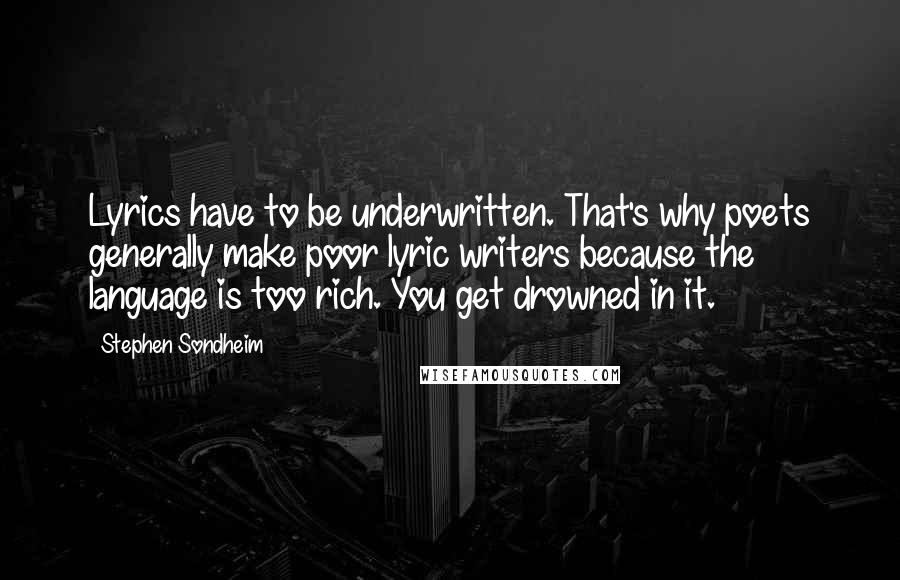 Stephen Sondheim quotes: Lyrics have to be underwritten. That's why poets generally make poor lyric writers because the language is too rich. You get drowned in it.