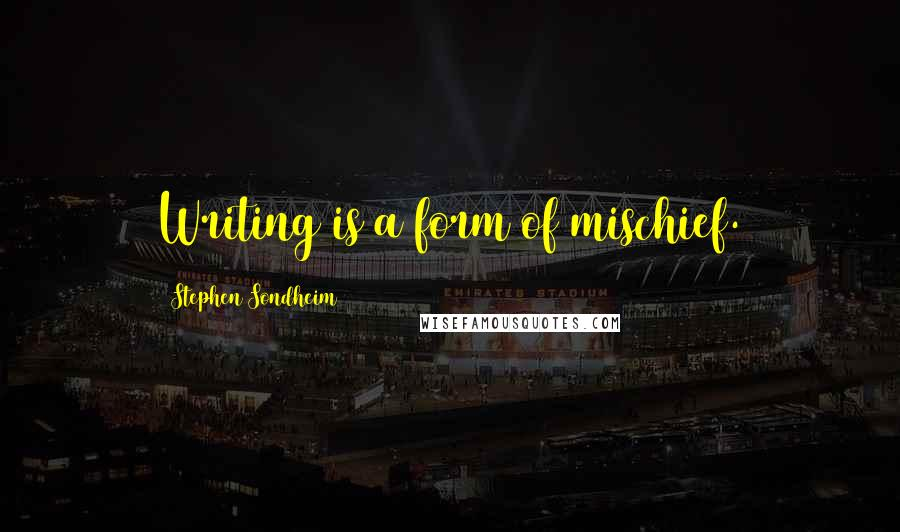 Stephen Sondheim quotes: Writing is a form of mischief.
