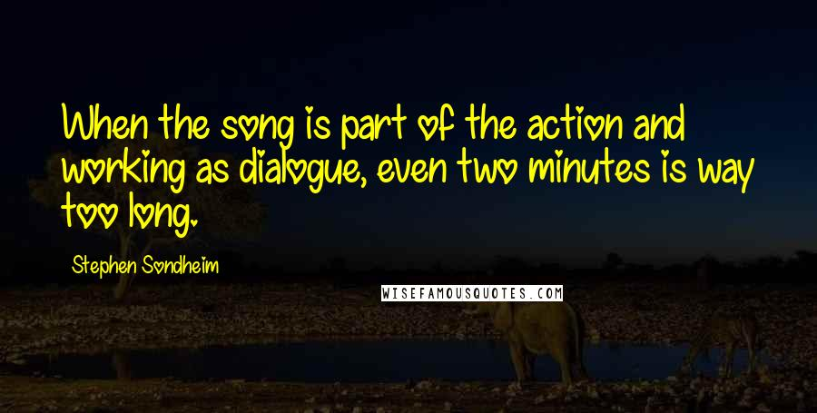Stephen Sondheim quotes: When the song is part of the action and working as dialogue, even two minutes is way too long.
