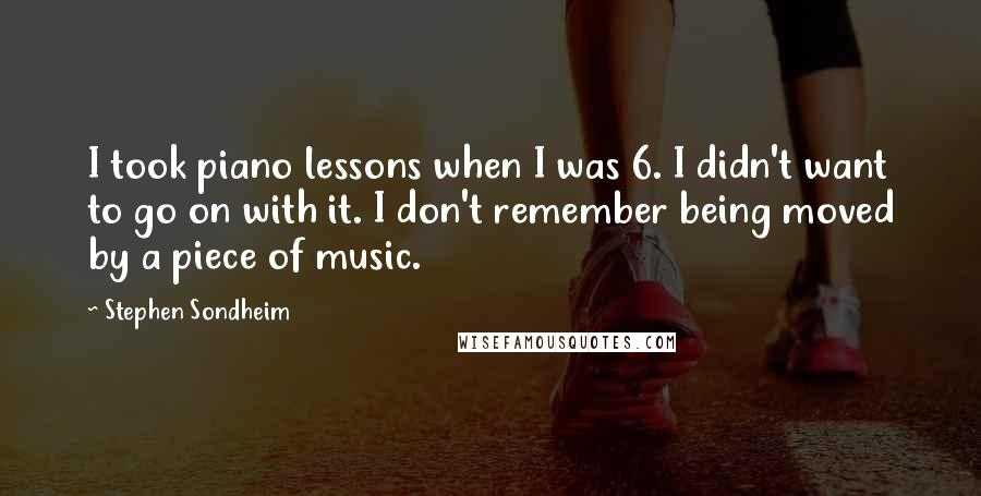 Stephen Sondheim quotes: I took piano lessons when I was 6. I didn't want to go on with it. I don't remember being moved by a piece of music.