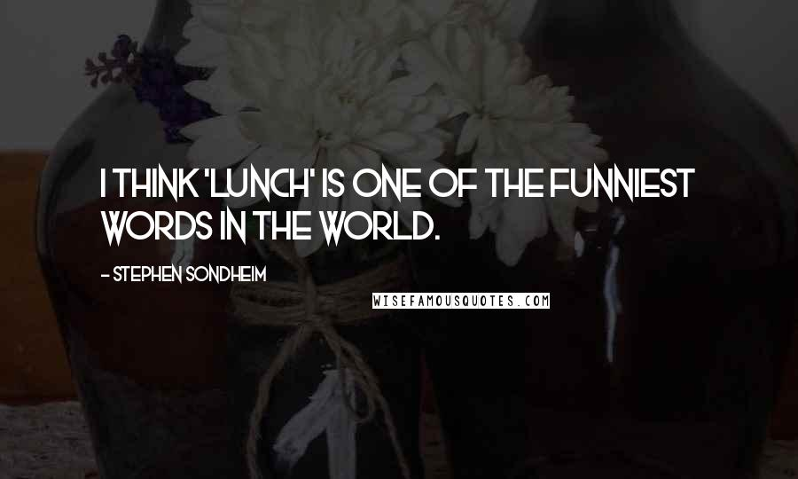 Stephen Sondheim quotes: I think 'lunch' is one of the funniest words in the world.