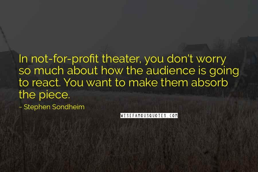Stephen Sondheim quotes: In not-for-profit theater, you don't worry so much about how the audience is going to react. You want to make them absorb the piece.