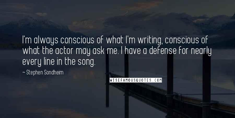 Stephen Sondheim quotes: I'm always conscious of what I'm writing, conscious of what the actor may ask me. I have a defense for nearly every line in the song.