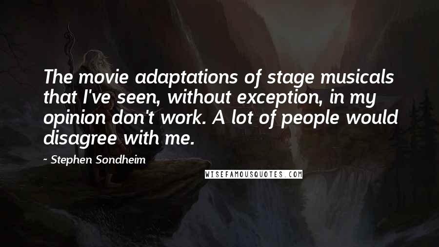 Stephen Sondheim quotes: The movie adaptations of stage musicals that I've seen, without exception, in my opinion don't work. A lot of people would disagree with me.