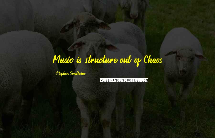 Stephen Sondheim quotes: Music is structure out of Chaos