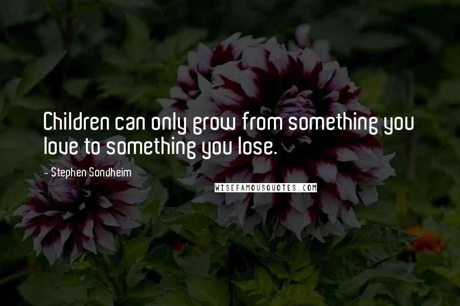 Stephen Sondheim quotes: Children can only grow from something you love to something you lose.