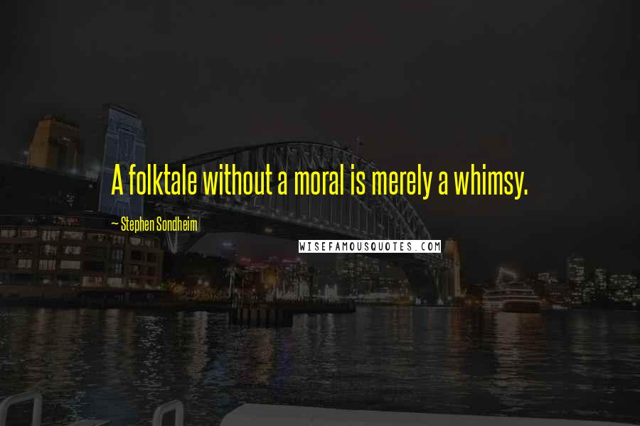 Stephen Sondheim quotes: A folktale without a moral is merely a whimsy.