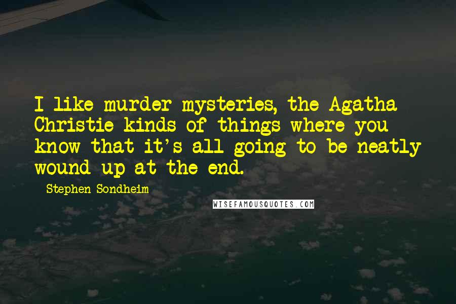 Stephen Sondheim quotes: I like murder mysteries, the Agatha Christie kinds of things where you know that it's all going to be neatly wound up at the end.