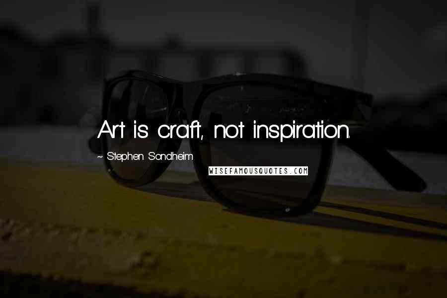 Stephen Sondheim quotes: Art is craft, not inspiration.