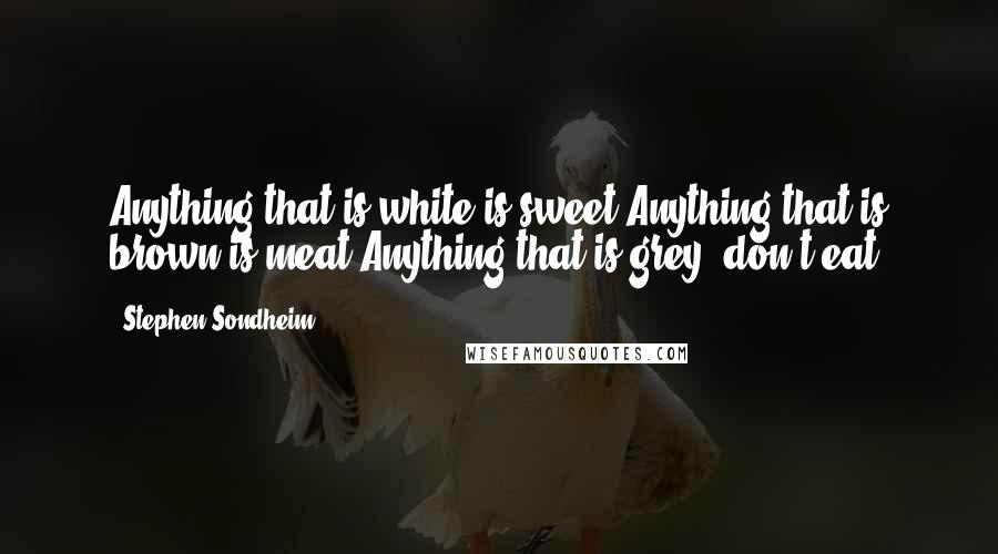 Stephen Sondheim quotes: Anything that is white is sweet.Anything that is brown is meat.Anything that is grey, don't eat.