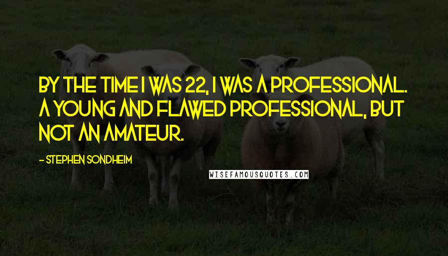 Stephen Sondheim quotes: By the time I was 22, I was a professional. A young and flawed professional, but not an amateur.