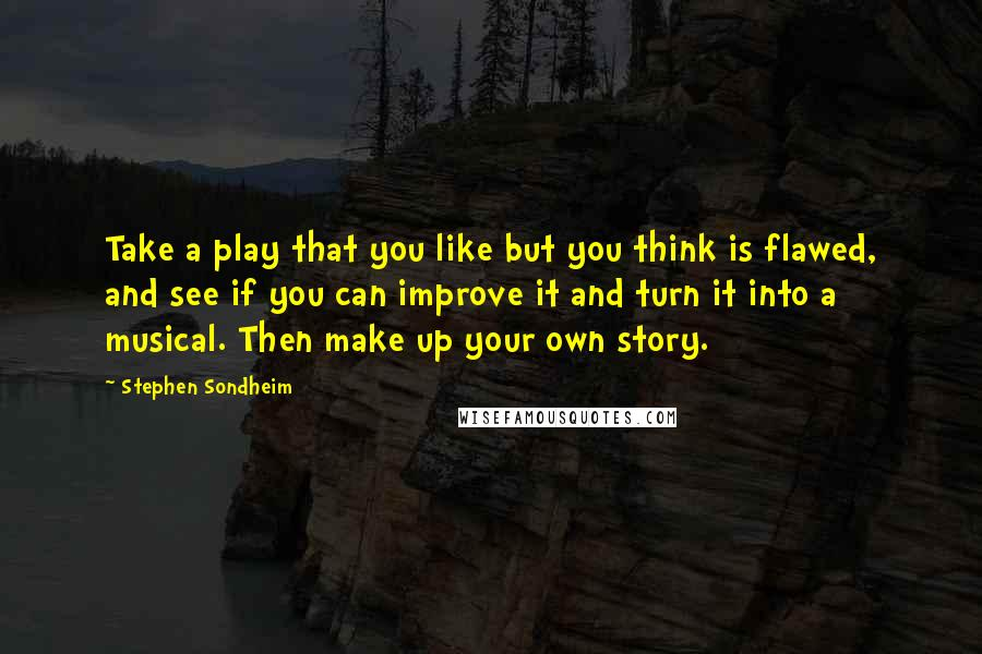 Stephen Sondheim quotes: Take a play that you like but you think is flawed, and see if you can improve it and turn it into a musical. Then make up your own story.