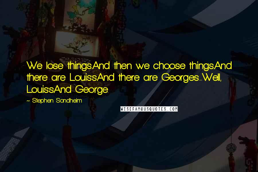 Stephen Sondheim quotes: We lose things.And then we choose things.And there are Louis'sAnd there are Georges-Well, Louis'sAnd George.