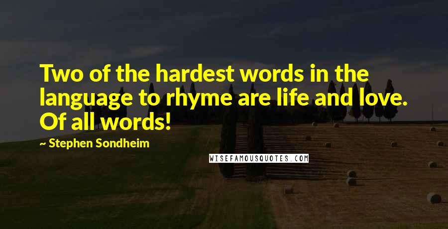 Stephen Sondheim quotes: Two of the hardest words in the language to rhyme are life and love. Of all words!